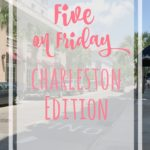 Five on Friday: Charleston Edition
